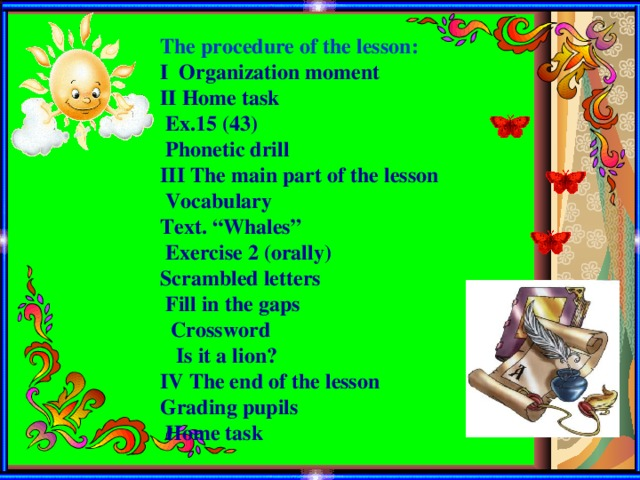 "The procedure of the lesson: І Organization moment ІІ Home task  Ex.15 (43)  Phonetic drill III The main part of the lesson  Vocabulary Text. ""Whales""  Exercise 2 (orally) Scrambled letters  Fill in the gaps  Crossword  Is it a lion? IV The end of the lesson Grading pupils  Home task"