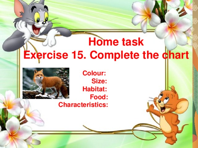 Home task Exercise 15. Complete the chart   Colour:  Size:  Habitat:  Food:  Characteristics: