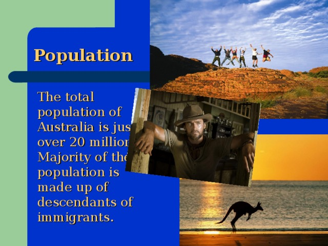 Population  The total population of Australia is just over 20 million. Majority of the population is made up of descendants of immigrants.
