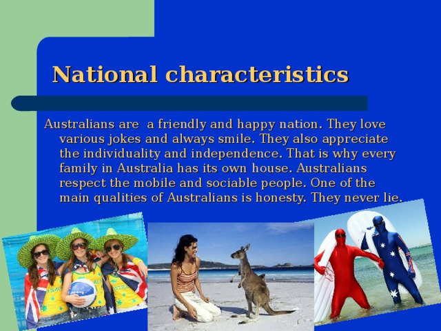 National characteristics Australians are a friendly and happy nation. They love various jokes and always smile. They also appreciate the individuality and independence. That is why every family in Australia has its own house. Australians respect the mobile and sociable people. One of the main qualities of Australians is honesty. They never lie.