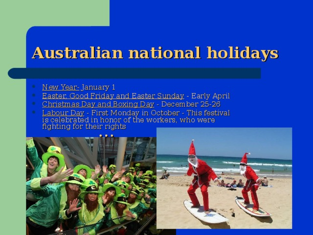 Australian national holidays New Year- January 1 Easter, Good Friday and Easter Sunday - Early April Christmas Day and Boxing Day - December 25-26 Labour Day - First Monday in October - This festival is celebrated in honor of the workers, who were fighting for their rights …