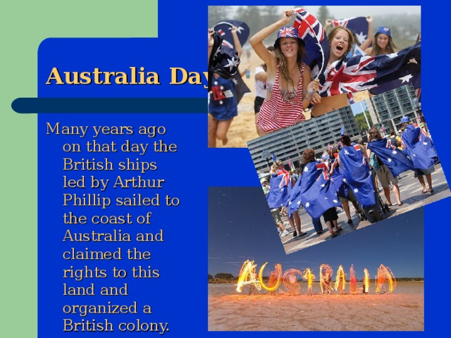 Australia Day Many years ago on that day the British ships led by Arthur Phillip sailed to the coast of Australia and claimed the rights to this land and organized a British colony.
