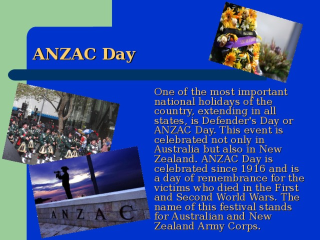 ANZAC Day  One of the most important national holidays of the country, extending in all states, is Defender's Day or ANZAC Day. This event is celebrated not only in Australia but also in New Zealand. ANZAC Day is celebrated since 1916 and is a day of remembrance for the victims who died in the First and Second World Wars. The name of this festival stands for Australian and New Zealand Army Corps.