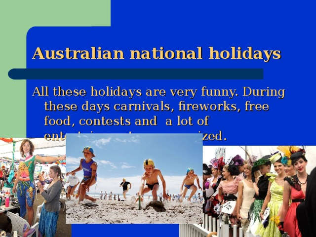 Australian national holidays All these holidays are very funny. During these days carnivals, fireworks, free food, contests and a lot of entertainment are organized.