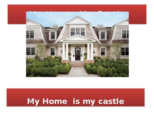 My Home, My Castle My Home is my castle