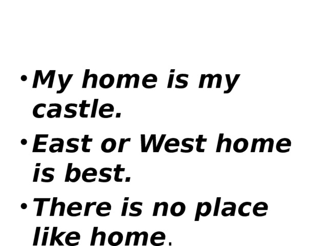 My home is my castle. East or West home is best. There is no place like home .