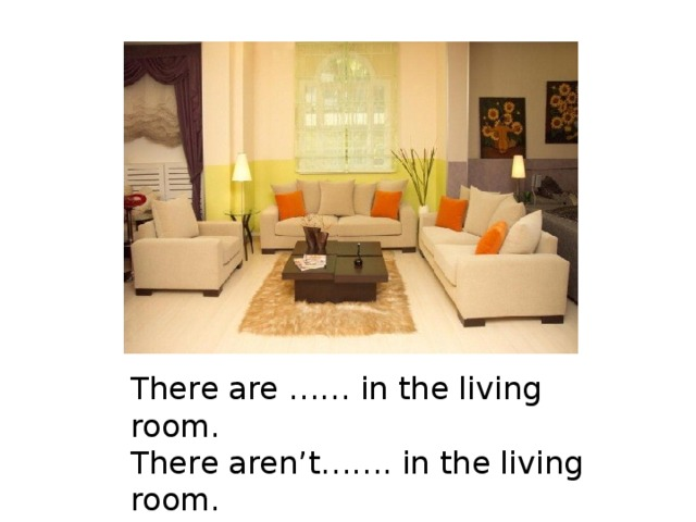 There are …… in the living room.  There aren't……. in the living room.