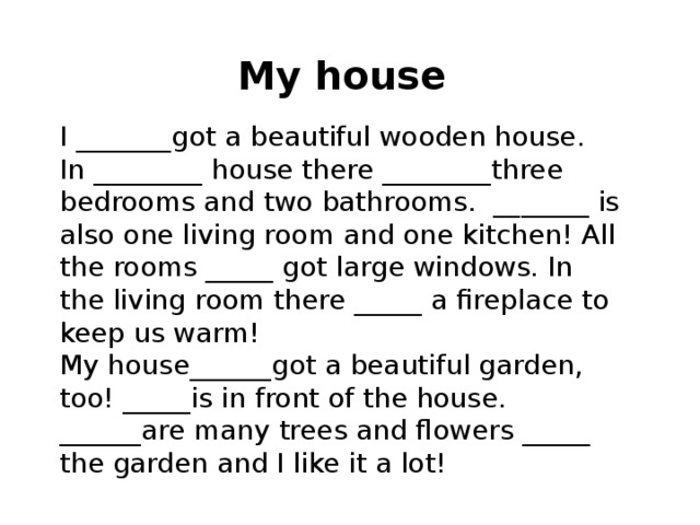 My house I _______got a beautiful wooden house. In ________ house there ________three bedrooms and two bathrooms. _______ is also one living room and one kitchen! All the rooms _____ got large windows. In the living room there _____ a fireplace to keep us warm! My house______got a beautiful garden, too! _____is in front of the house. ______are many trees and flowers _____ the garden and I like it a lot!