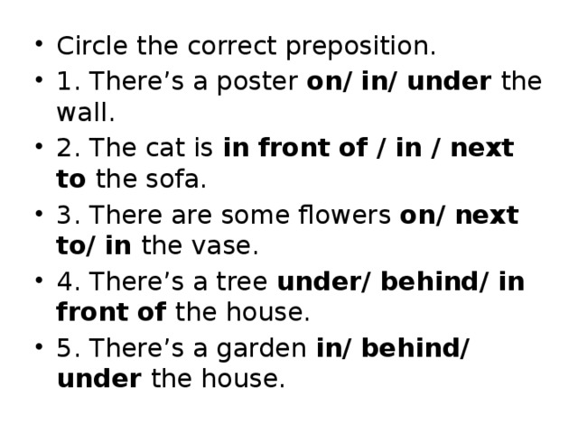 Circle the correct preposition. 1. There's a poster on/ in/ under the wall. 2. The cat is in front of / in / next to the sofa. 3. There are some flowers on/ next to/ in the vase. 4. There's a tree under/ behind/ in front of the house. 5. There's a garden in/ behind/ under the house.