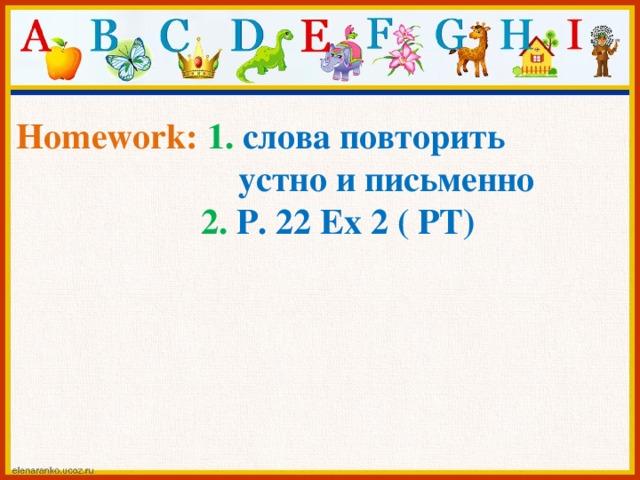 Homework: 1. слова повторить  устно и письменно  2. P. 22 Ex 2 ( PT)