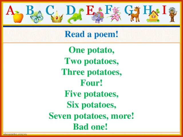 Read a poem! One potato, Two potatoes, Three potatoes, Four! Five potatoes, Six potatoes, Seven potatoes, more! Bad one!