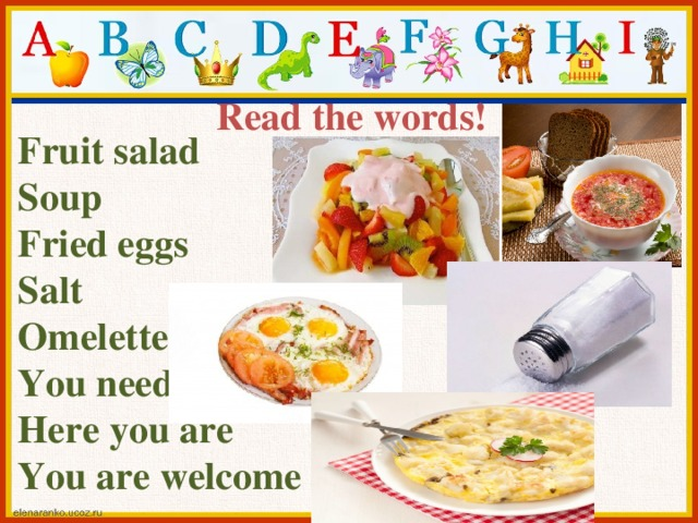 Read the words!  Fruit salad Soup Fried eggs Salt Omelette You need Here you are You are welcome
