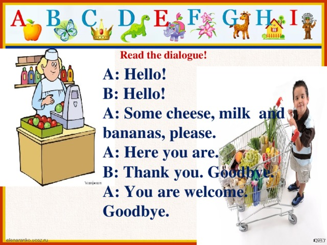 Read the dialogue! A: Hello! B: Hello! A: Some cheese, milk and bananas, please. A: Here you are. B: Thank you. Goodbye. A: You are welcome. Goodbye.