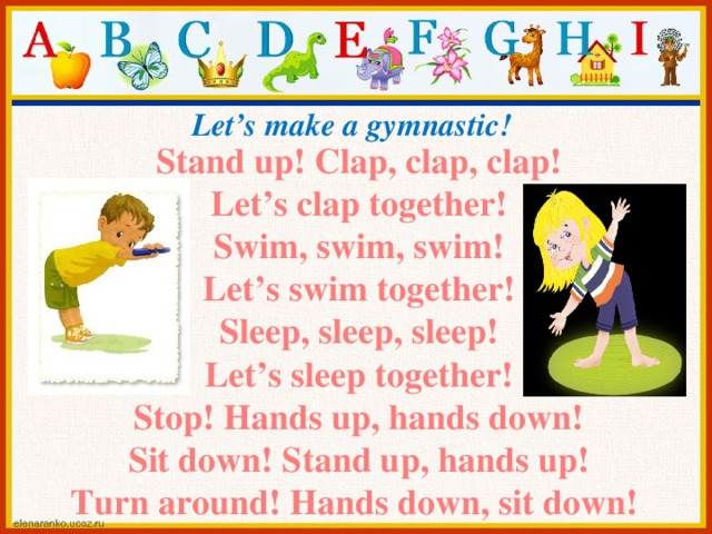 Let's make a gymnastic! Stand up! Clap, clap, clap! Let's clap together! Swim, swim, swim! Let's swim together! Sleep, sleep, sleep! Let's sleep together! Stop! Hands up, hands down! Sit down! Stand up, hands up! Turn around! Hands down, sit down!