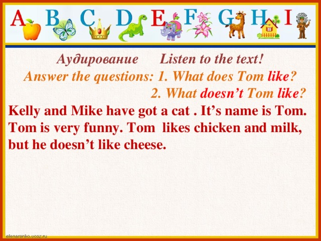 Аудирование Listen to the text! Answer the questions: 1. What does Tom like ?  2. What doesn't Tom like ? Kelly and Mike have got a cat . It's name is Tom. Tom is very funny. Tom likes chicken and milk, but he doesn't like cheese.