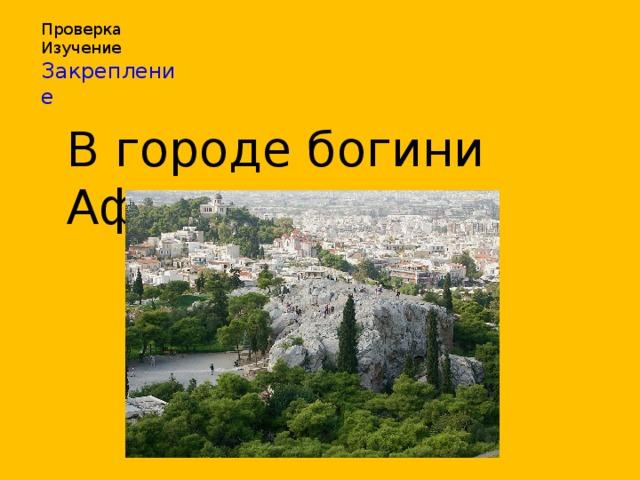 Проверка Изучение Закрепление В городе богини Афины