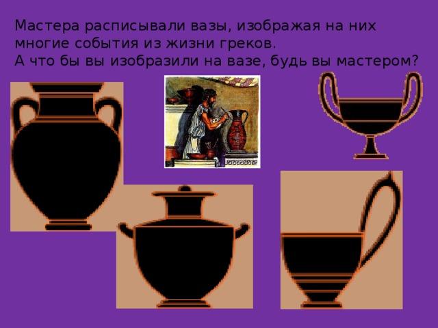 Мастера расписывали вазы, изображая на них многие события из жизни греков. А что бы вы изобразили на вазе, будь вы мастером?