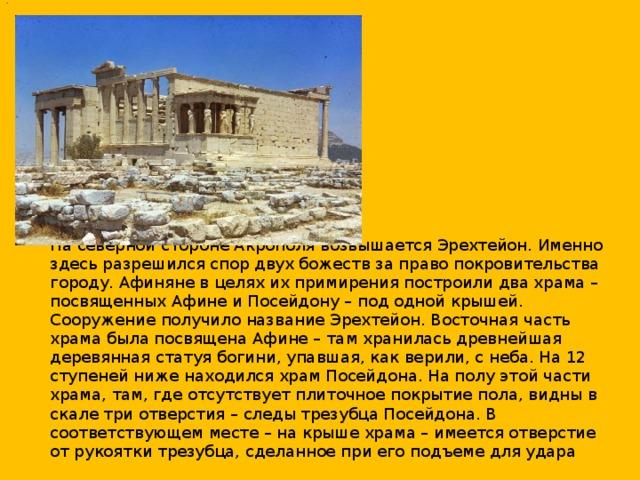 .  На северной стороне Акрополя возвышается Эрехтейон. Именно здесь разрешился спор двух божеств за право покровительства городу. Афиняне в целях их примирения построили два храма – посвященных Афине и Посейдону – под одной крышей. Сооружение получило название Эрехтейон. Восточная часть храма была посвящена Афине – там хранилась древнейшая деревянная статуя богини, упавшая, как верили, с неба. На 12 ступеней ниже находился храм Посейдона. На полу этой части храма, там, где отсутствует плиточное покрытие пола, видны в скале три отверстия – следы трезубца Посейдона. В соответствующем месте – на крыше храма – имеется отверстие от рукоятки трезубца, сделанное при его подъеме для удара