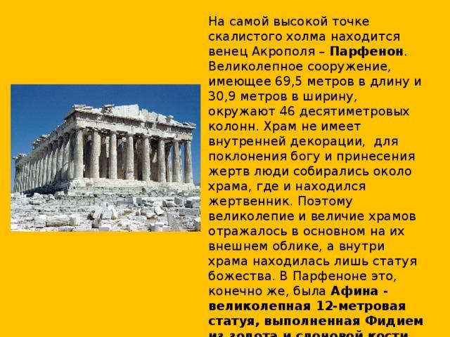 На самой высокой точке скалистого холма находится венец Акрополя – Парфенон . Великолепное сооружение, имеющее 69,5 метров в длину и 30,9 метров в ширину, окружают 46 десятиметровых колонн. Храм не имеет внутренней декорации, для поклонения богу и принесения жертв люди собирались около храма, где и находился жертвенник. Поэтому великолепие и величие храмов отражалось в основном на их внешнем облике, а внутри храма находилась лишь статуя божества. В Парфеноне это, конечно же, была Афина - великолепная 12-метровая статуя, выполненная Фидием из золота и слоновой кости . Во времена Византийской империи статуя была перевезена в Константинополь, где погибла во время пожара.