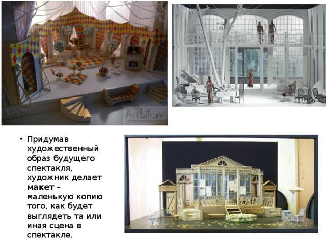 Придумав художественный образ будущего спектакля, художник делает макет – маленькую копию того, как будет выглядеть та или иная сцена в спектакле.