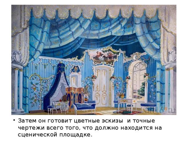 Затем он готовит цветные эскизы и точные чертежи всего того, что должно находится на сценической площадке.