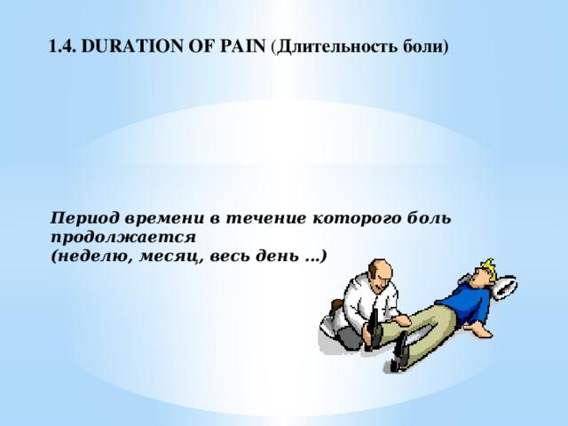 1.4. DURATION OF PAIN ( Длительность боли)   Период времени в течение которого боль продолжается  (неделю, месяц, весь день ...)