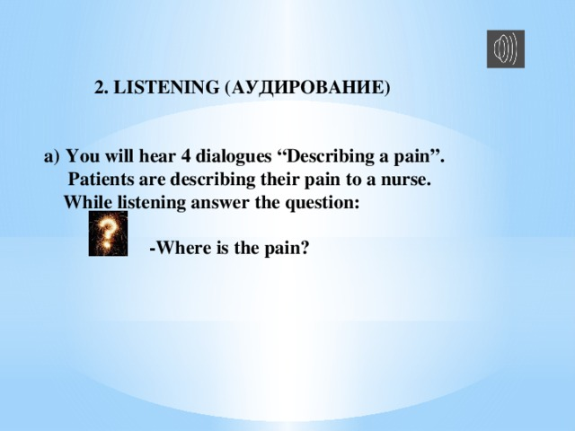 """2. LISTENING (АУДИРОВАНИЕ)  You will hear 4 dialogues """"Describing a pain"""".  Patients are describing their pain to a nurse.  While listening answer the question:   -Where is the pain?"""