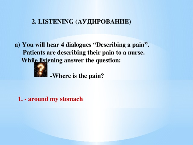 """2. LISTENING (АУДИРОВАНИЕ)  You will hear 4 dialogues """"Describing a pain"""".  Patients are describing their pain to a nurse.  While listening answer the question:   -Where is the pain?    1. -  around my stomach"""
