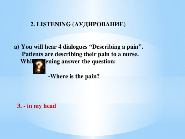 """2. LISTENING (АУДИРОВАНИЕ)  You will hear 4 dialogues """"Describing a pain"""".  Patients are describing their pain to a nurse.  While listening answer the question:   -Where is the pain?     3. -  in  my head"""