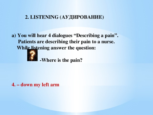 """2. LISTENING (АУДИРОВАНИЕ)  You will hear 4 dialogues """"Describing a pain"""".  Patients are describing their pain to a nurse.  While listening answer the question:   -Where is the pain?    4. –  down my left arm"""