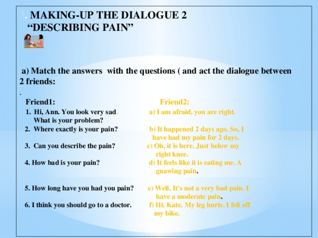 """3 .  MAKING-UP THE DIALOGUE 2 """" DESCRIBING PAIN""""     a) Match the answers with the questions ( and act the dialogue between 2 friends: .  Friend1: Friend2:  1. Hi, Ann. You look very sad . a) I am afraid, you are right.  What is your problem?  2. Where exactly is your pain? b) It happened 2 days ago. So, I  have had my pain for 2 days.   3. Can you describe the pain? c) Oh, it is here. Just below my  right knee.  4. How bad is your pain? d) It feels like it is eating me. A  gnawing pain .   5. How long have you had you pain? e) Well, It's not a very bad pain. I   have a moderate pain .  6. I think you should go to a doctor. f) Hi, Kate. My leg hurts. I fell off  my bike."""