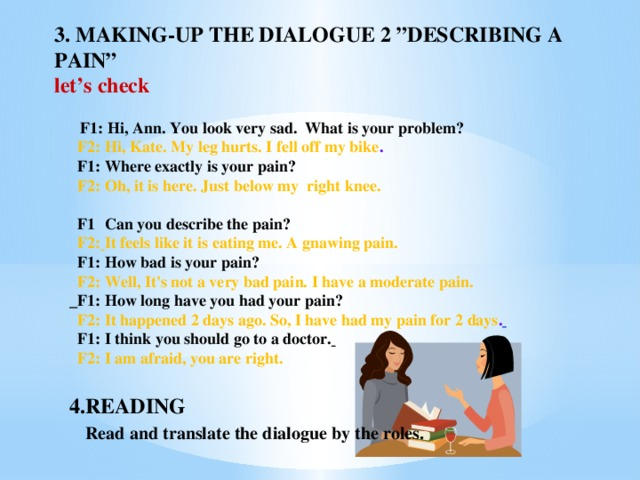 """3.  MAKING-UP THE DIALOGUE 2  """"DESCRIBING A PAIN""""  let's check   F1:  Hi, Ann. You look very sad. What is your problem?  F2: Hi, Kate. My leg hurts. I fell off my bike .  F1: Where exactly is your pain?  F2: Oh, it is here. Just below my right knee.   F1 : Can you describe the pain?  F2:  It feels like it is eating me. A gnawing pain.  F1: How bad is your pain?  F2: Well, It's not a very bad pain. I have a moderate pain.  F1: How long have you had your pain?  F2: It happened 2 days ago. So, I have had my pain for 2 days .   F1:  I think you should go to a doctor.   F2: I am afraid, you are right.  4.READING  Read and translate the dialogue by the roles."""