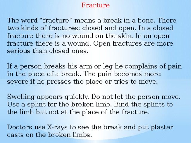 """Fracture The word """"fracture"""" means a break in a bone. There two kinds of fractures: closed and open. In a closed fracture there is no wound on the skin. In an open fracture there is a wound. Open fractures are more serious than closed ones. If a person breaks his arm or leg he complains of pain in the place of a break. The pain becomes more severe if he presses the place or tries to move. Swelling appears quickly. Do not let the person move. Use a splint for the broken limb. Bind the splints to the limb but not at the place of the fracture. Doctors use X-rays to see the break and put plaster casts on the broken limbs."""