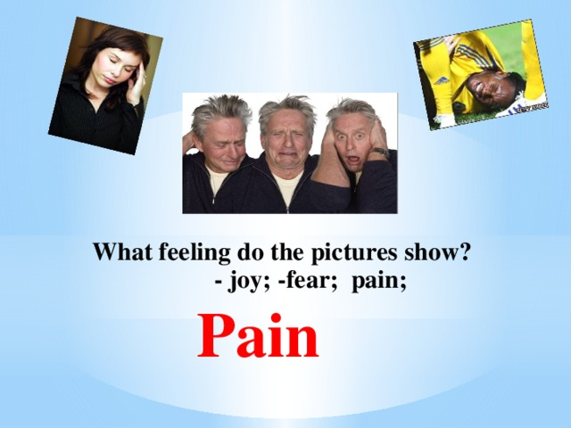 What feeling do the pictures show?  - joy; -fear; pain; Pain