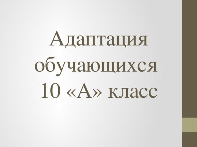 Адаптация  обучающихся  10 «А» класс