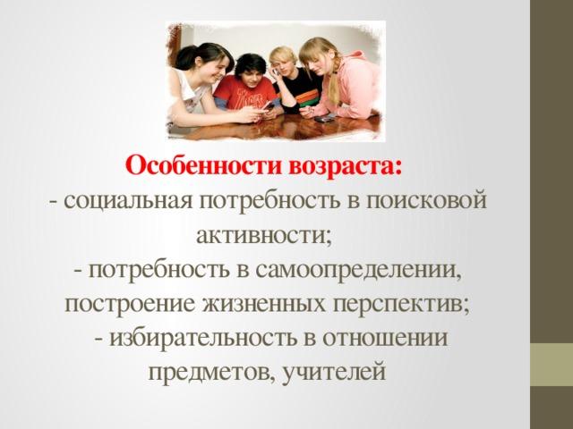 Особенности возраста:  - социальная потребность в поисковой активности;  - потребность в самоопределении, построение жизненных перспектив;  - избирательность в отношении предметов, учителей