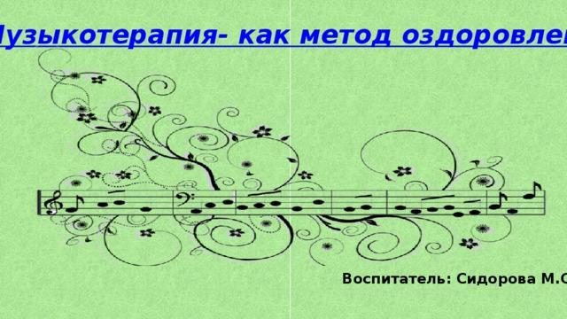 Музыкотерапия- как метод оздоровления Воспитатель: Сидорова М.С.