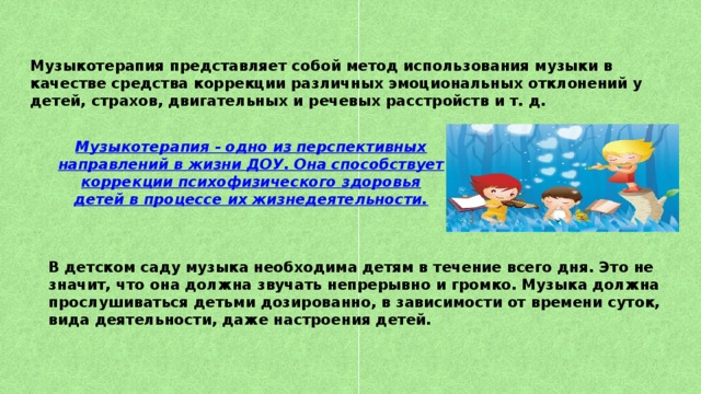Музыкотерапия представляет собой метод использования музыки в качестве средства коррекции различных эмоциональных отклонений у детей, страхов, двигательных и речевых расстройств и т. д. Музыкотерапия - одно из перспективных направлений в жизни ДОУ. Она способствует коррекции психофизического здоровья детей в процессе их жизнедеятельности. В детском саду музыка необходима детям в течение всего дня. Это не значит, что она должна звучать непрерывно и громко. Музыка должна прослушиваться детьми дозированно, в зависимости от времени суток, вида деятельности, даже настроения детей.