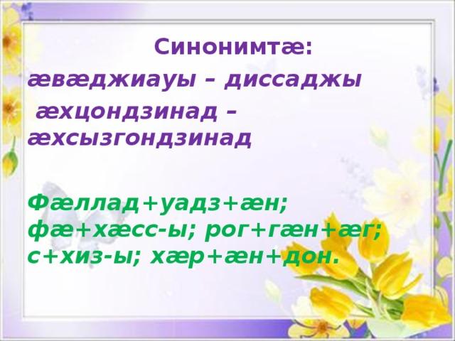 Синонимтæ: æвæджиауы – диссаджы  æхцондзинад –æхсызгондзинад  Фæллад+уадз+æн; фæ+хæсс-ы; рог+гæн+æг; с+хиз-ы; хæр+æн+дон.