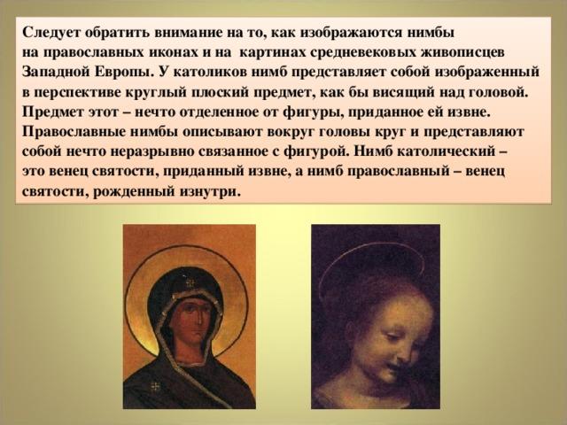 Следует обратить внимание на то, как изображаются нимбы  на православных иконах и на картинах средневековых живописцев Западной Европы. У католиков нимб представляет собой изображенный в перспективе круглый плоский предмет, как бы висящий над головой. Предмет этот – нечто отделенное от фигуры, приданное ей извне. Православные нимбы описывают вокруг головы круг и представляют собой нечто неразрывно связанное с фигурой. Нимб католический –  это венец святости, приданный извне, а нимб православный – венец святости, рожденный изнутри.