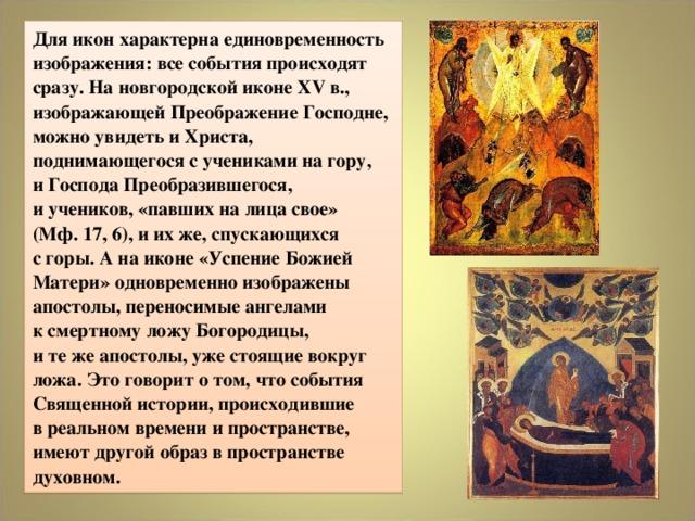 Для икон характерна единовременность изображения: все события происходят сразу. На новгородской иконе XV в., изображающей Преображение Господне, можно увидеть и Христа, поднимающегося с учениками на гору,  и Господа Преобразившегося,  и учеников,«павших на лица свое»  (Мф. 17, 6), и их же, спускающихся  с горы. А на иконе «Успение Божией Матери» одновременно изображены апостолы, переносимые ангелами  к смертному ложу Богородицы,  и те же апостолы, уже стоящие вокруг ложа. Это говорит о том, что события Священной истории, происходившие  в реальном времени и пространстве, имеют другой образ в пространстве духовном.