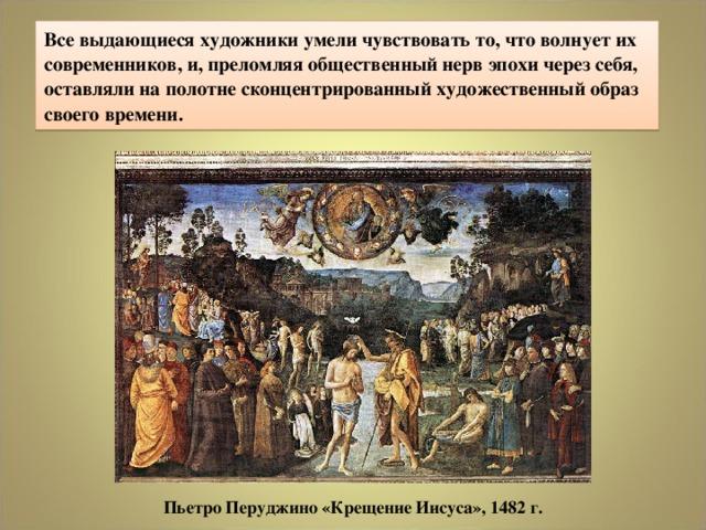 Все выдающиеся художники умели чувствовать то, что волнует их современников, и, преломляя общественный нерв эпохи через себя, оставляли на полотне сконцентрированный художественный образ своего времени. ПьетроПеруджино «Крещение Иисуса», 1482 г.
