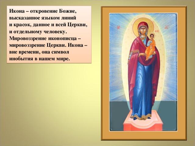 Икона – откровение Божие, высказанное языком линий  и красок, данное и всей Церкви, и отдельному человеку. Мировоззрение иконописца – мировоззрение Церкви. Икона – вне времени, она символ инобытия в нашем мире.