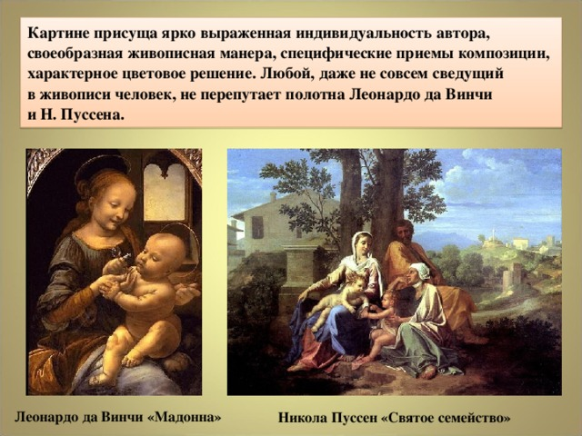 Картине присуща ярко выраженная индивидуальность автора, своеобразная живописная манера, специфические приемы композиции, характерное цветовое решение. Любой, даже не совсем сведущий  в живописи человек, не перепутает полотна Леонардо да Винчи  и Н. Пуссена. Леонардо да Винчи «Мадонна» Никола Пуссен «Святое семейство»