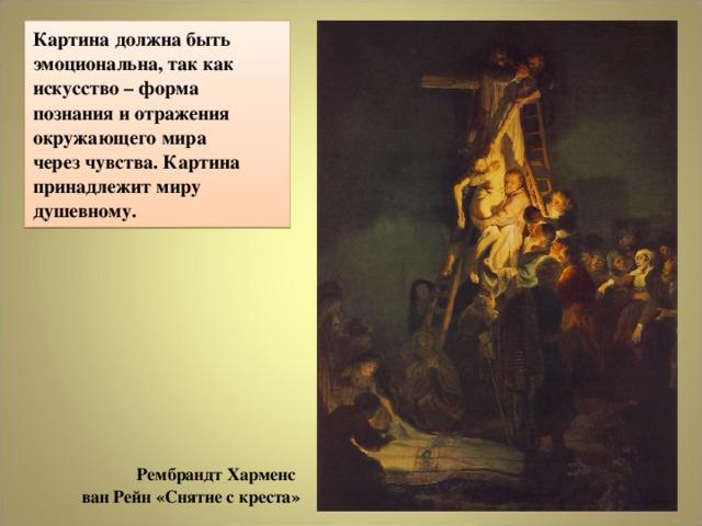 Картина должна быть эмоциональна, так как искусство – форма познания и отражения окружающего мира  через чувства. Картина принадлежит миру душевному. РембрандтХарменс  ван Рейн «Снятие с креста»