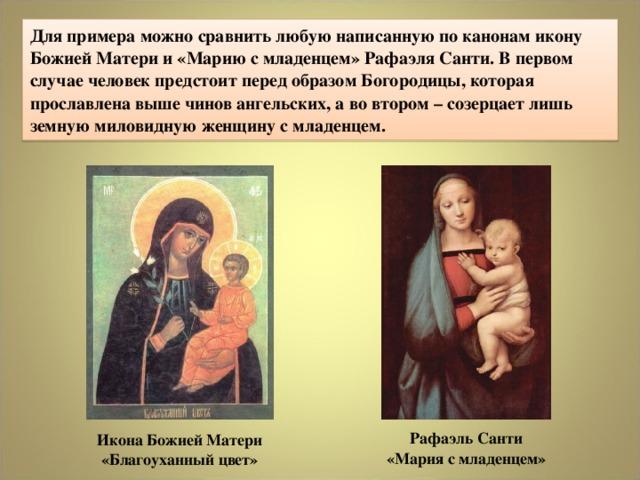 Для примера можно сравнить любую написанную по канонам икону Божией Матери и «Марию с младенцем» Рафаэля Санти. В первом случае человек предстоит перед образом Богородицы, которая прославлена выше чинов ангельских, а во втором – созерцает лишь земную миловидную женщину с младенцем. РафаэльСанти  «Мария с младенцем» ИконаБожиейМатери «Благоуханный цвет»