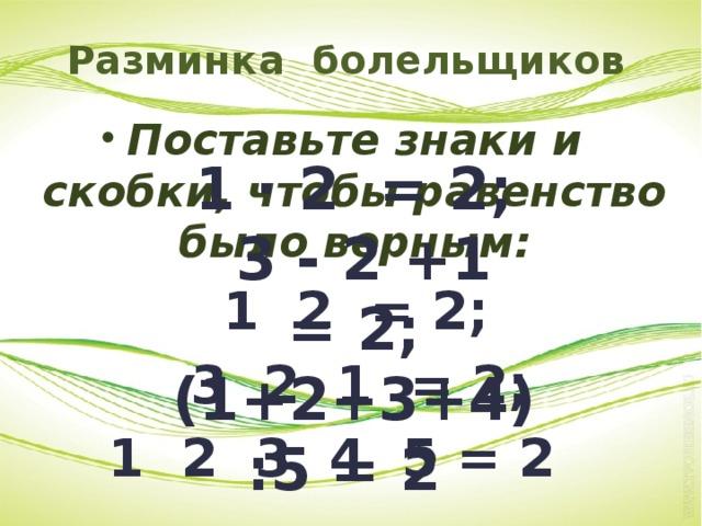 Разминка болельщиков Поставьте знаки и скобки, чтобы равенство было верным:  1 2 = 2;  3 2 1 = 2; 1 2 3 4 5 = 2 1 · 2 = 2;  3 - 2 +1 = 2; (1+2+3+4):5 = 2 1·2 =2; 3-2+1=2; (1+2+3+4):5=2