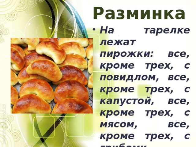 Разминка На тарелке лежат пирожки: все, кроме трех, с повидлом, все, кроме трех, с капустой, все, кроме трех, с мясом, все, кроме трех, с грибами. Сколько всего пирожков и какие? 4; 1 с мясом, 1 с грибами, 1 с повидлом, 1 с капустой