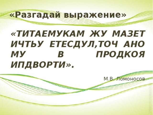 «Разгадай выражение» «ТИТАЕМУКАМ ЖУ МАЗЕТ ИЧТЬУ ЕТЕСДУЛ,ТОЧ АНО МУ В ПРОДКОЯ ИПДВОРТИ». М.В. Ломоносов
