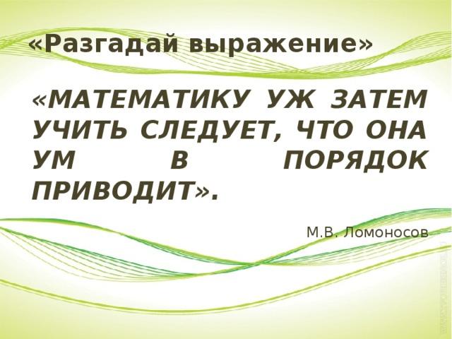 «Разгадай выражение» «МАТЕМАТИКУ УЖ ЗАТЕМ УЧИТЬ СЛЕДУЕТ, ЧТО ОНА УМ В ПОРЯДОК ПРИВОДИТ». М.В. Ломоносов